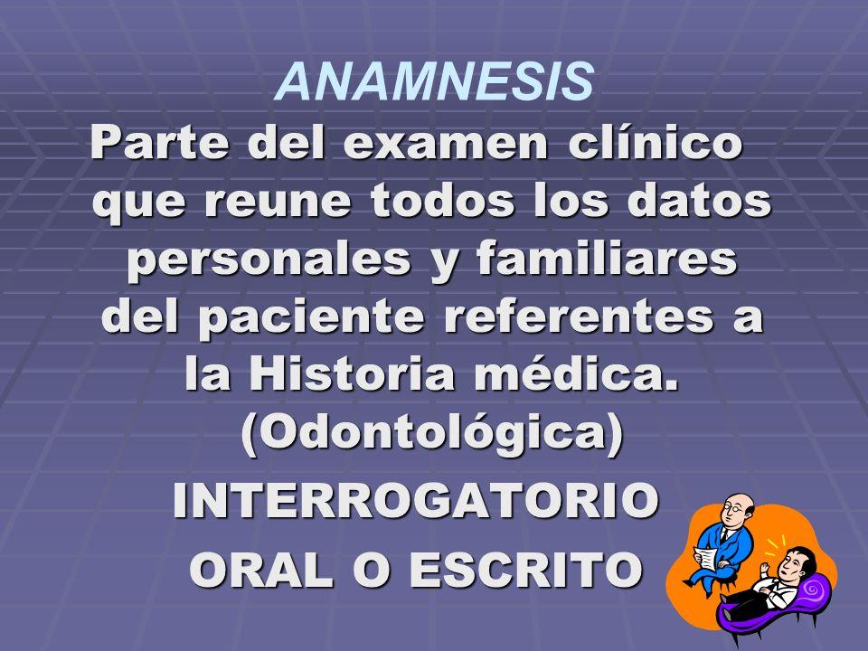 ANAMNESIS Parte del examen clínico que reune todos los datos personales y familiares del paciente referentes a la Historia médica.