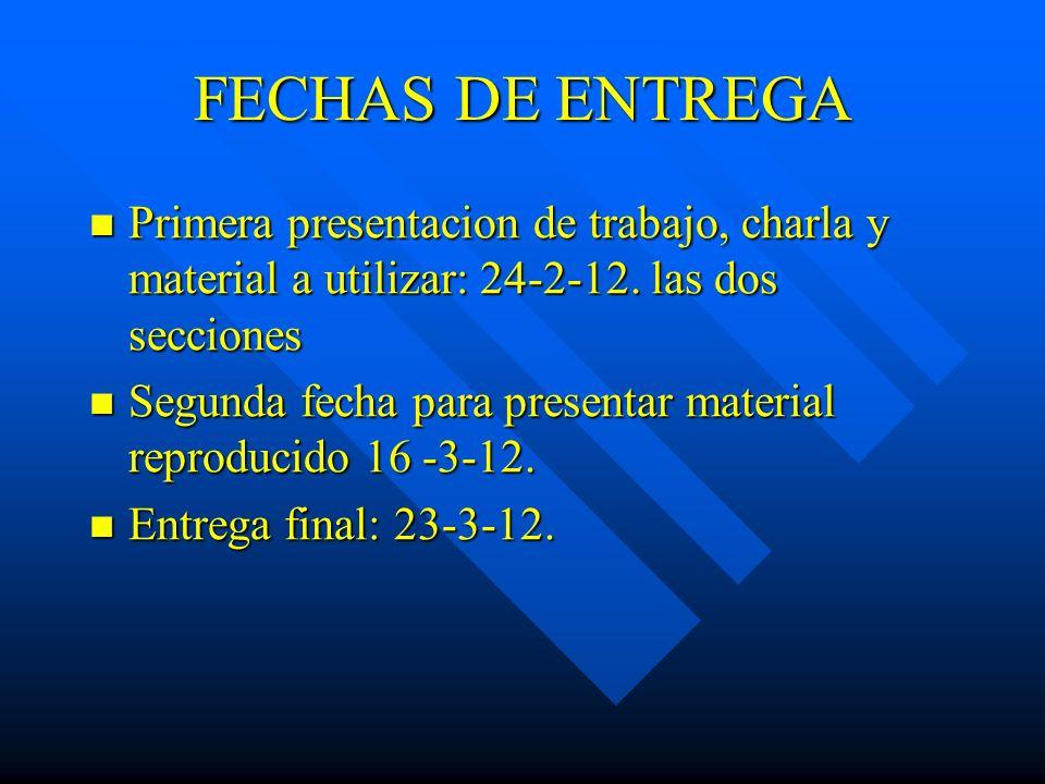 FECHAS DE ENTREGA Primera presentacion de trabajo, charla y material a utilizar: 24-2-12. las dos secciones Primera presentacion de trabajo, charla y