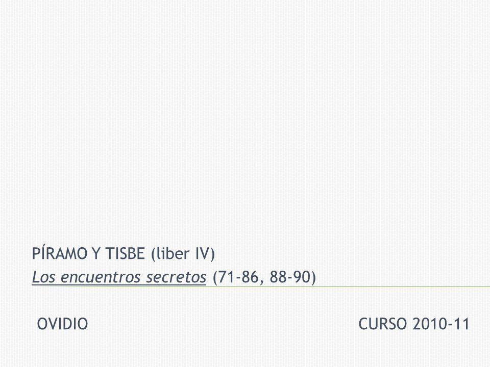 PÍRAMO Y TISBE (liber IV) Los encuentros secretos (71-86, 88-90) OVIDIO CURSO 2010-11