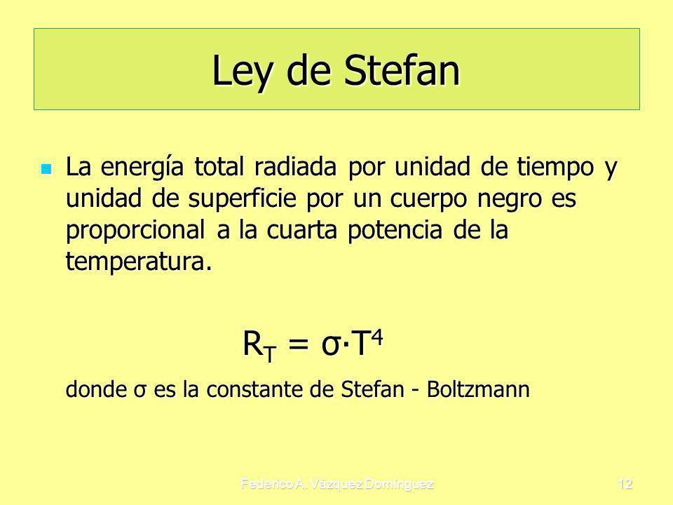 Federico A. Vázquez Domínguez12 Ley de Stefan La energía total radiada por unidad de tiempo y unidad de superficie por un cuerpo negro es proporcional