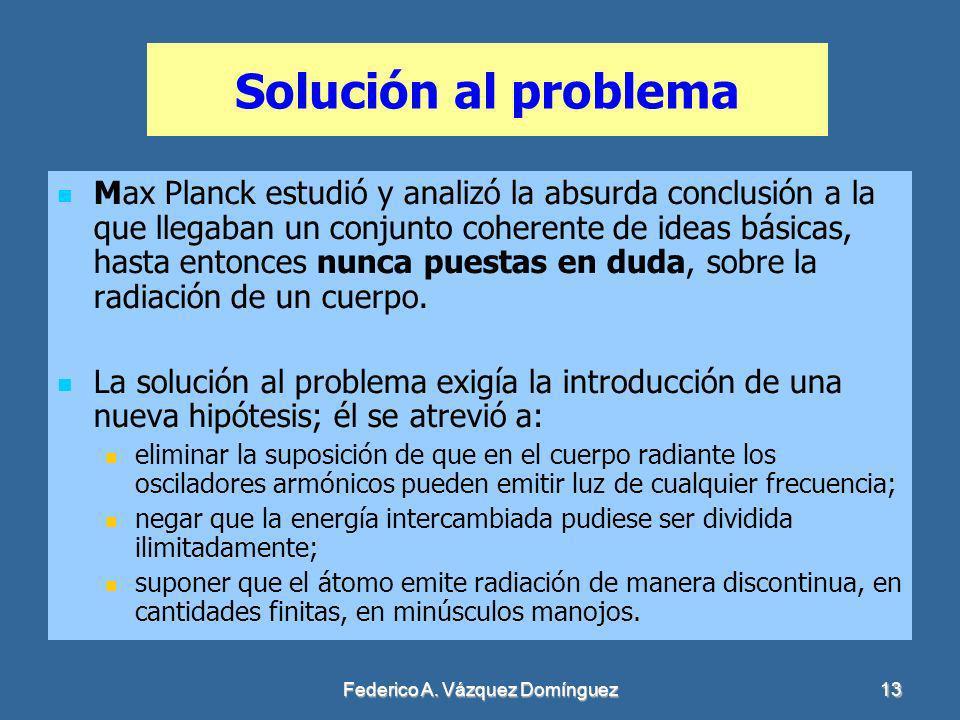Federico A. Vázquez Domínguez13 Solución al problema Max Planck estudió y analizó la absurda conclusión a la que llegaban un conjunto coherente de ide