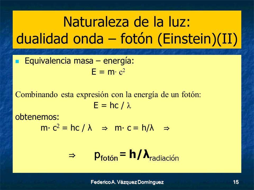 Federico A. Vázquez Domínguez15 Naturaleza de la luz: dualidad onda – fotón (Einstein)(II) Equivalencia masa – energía: E = m c 2 Combinando esta expr
