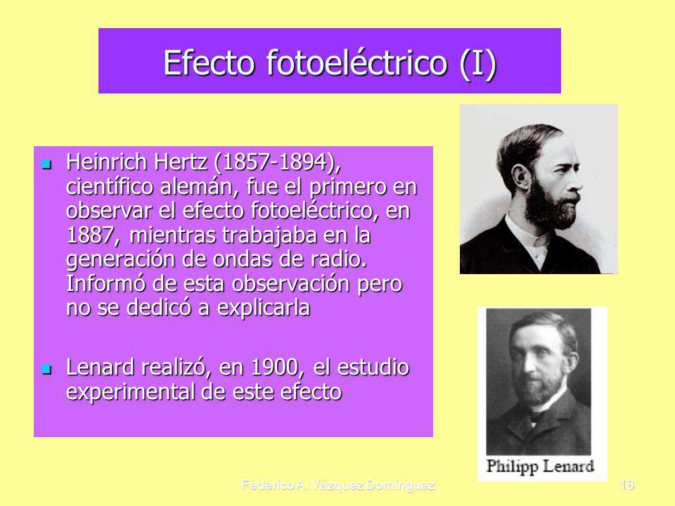 Federico A. Vázquez Domínguez16 Efecto fotoeléctrico (I) Heinrich Hertz (1857-1894), científico alemán, fue el primero en observar el efecto fotoeléct