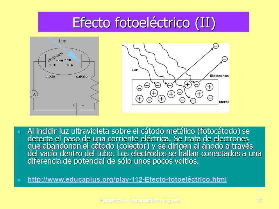 Federico A. Vázquez Domínguez17 Efecto fotoeléctrico (II) Al incidir luz ultravioleta sobre el cátodo metálico (fotocátodo) se detecta el paso de una