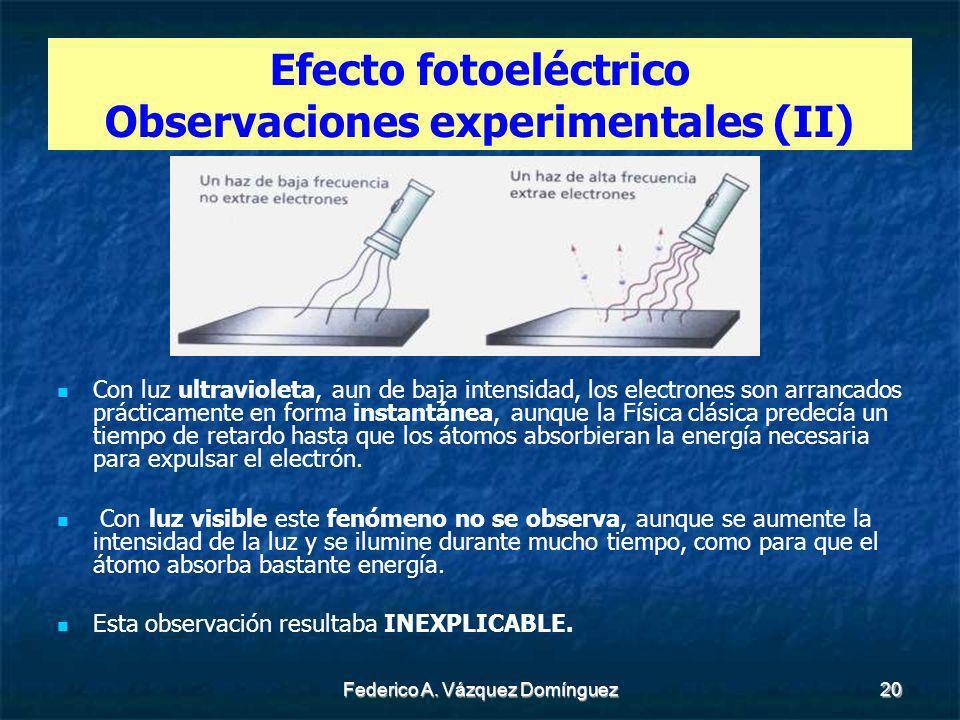 Federico A. Vázquez Domínguez20 Efecto fotoeléctrico Observaciones experimentales (II) Con luz ultravioleta, aun de baja intensidad, los electrones so