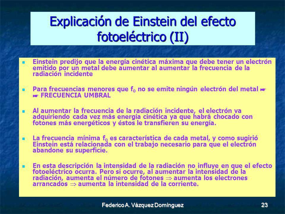 Federico A. Vázquez Domínguez23 Explicación de Einstein del efecto fotoeléctrico (II) Einstein predijo que la energía cinética máxima que debe tener u