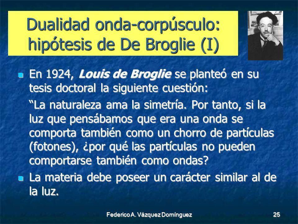 Federico A. Vázquez Domínguez25 Dualidad onda-corpúsculo: hipótesis de De Broglie (I) En 1924, Louis de Broglie se planteó en su tesis doctoral la sig