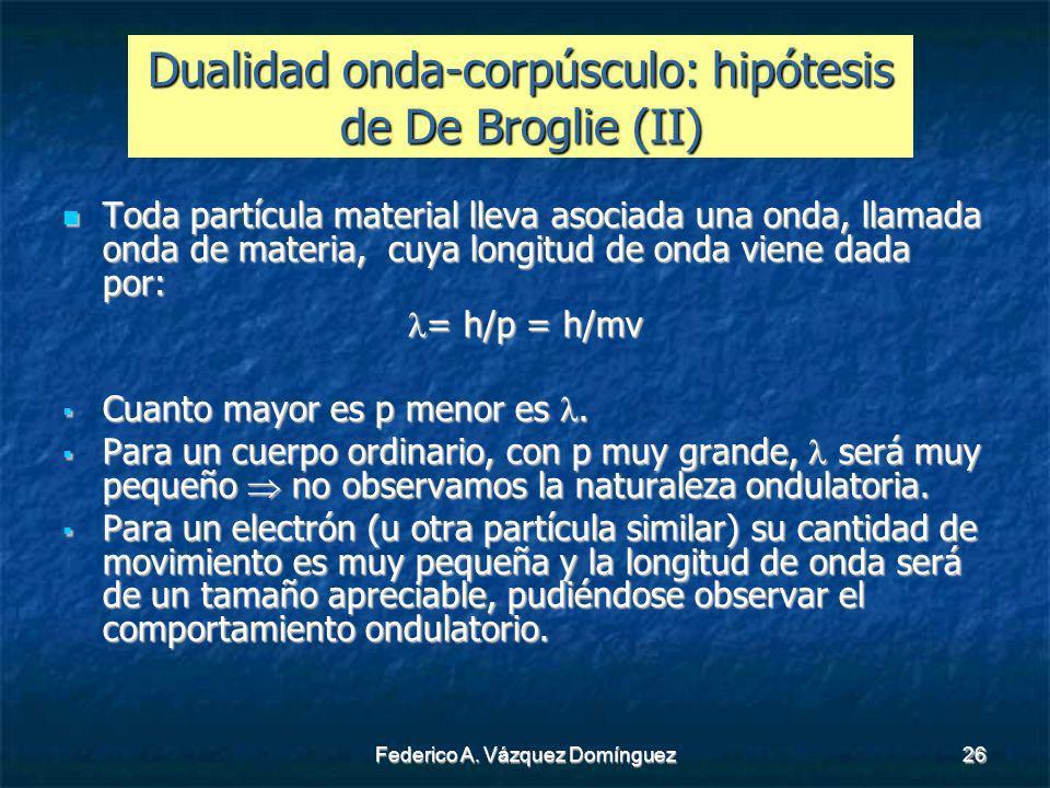 Federico A. Vázquez Domínguez26 Dualidad onda-corpúsculo: hipótesis de De Broglie (II) Toda partícula material lleva asociada una onda, llamada onda d