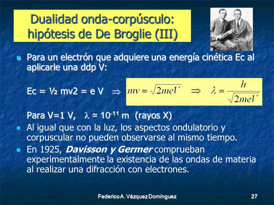 Federico A. Vázquez Domínguez27 Dualidad onda-corpúsculo: hipótesis de De Broglie (III) Para un electrón que adquiere una energía cinética Ec al aplic