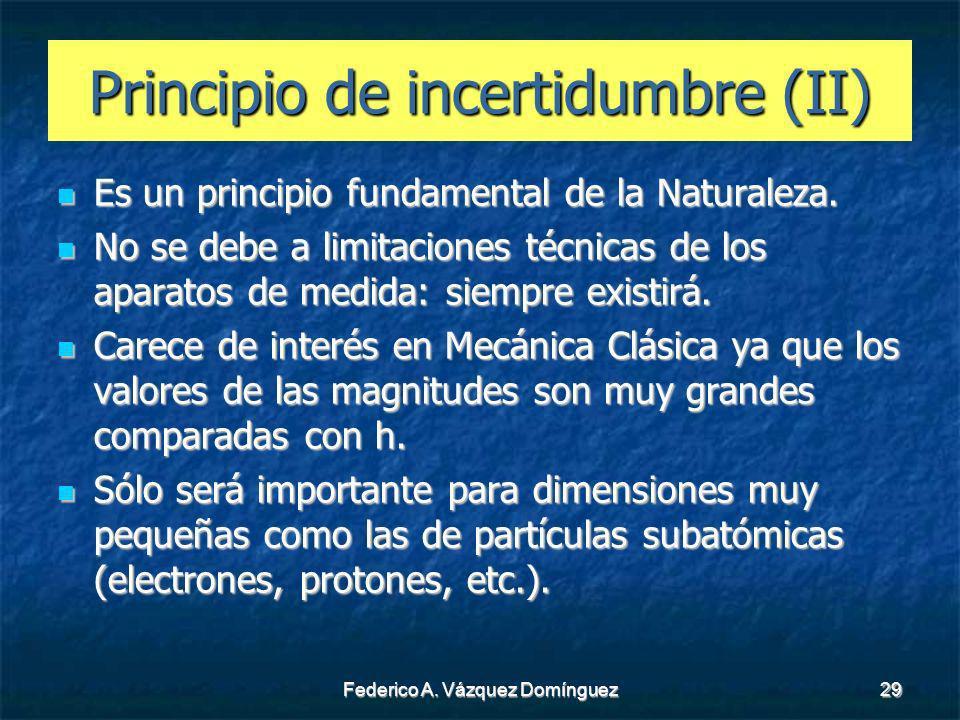 Federico A. Vázquez Domínguez29 Principio de incertidumbre (II) Es un principio fundamental de la Naturaleza. Es un principio fundamental de la Natura