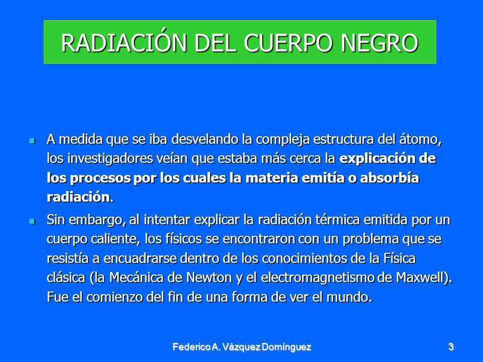 Federico A. Vázquez Domínguez3 RADIACIÓN DEL CUERPO NEGRO Amedida que se iba desvelando la compleja estructura del átomo, los investigadores veían que