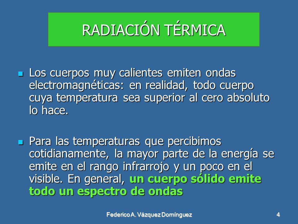 Federico A. Vázquez Domínguez4 RADIACIÓN TÉRMICA Los cuerpos muy calientes emiten ondas electromagnéticas: en realidad, todo cuerpo cuya temperatura s