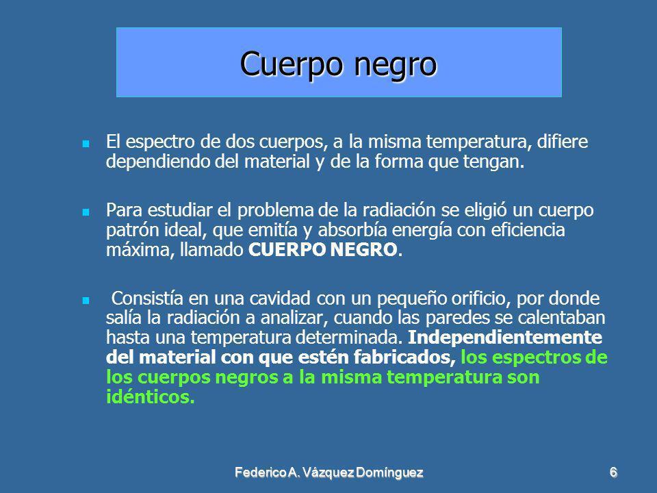 Federico A. Vázquez Domínguez6 Cuerpo negro El espectro de dos cuerpos, a la misma temperatura, difiere dependiendo del material y de la forma que ten