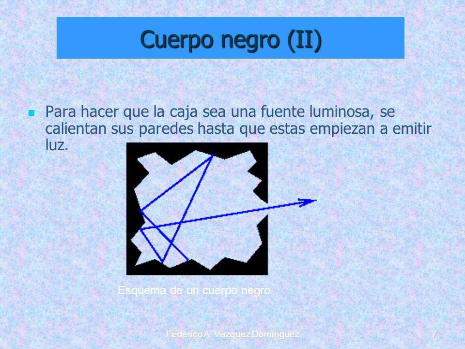 Federico A. Vázquez Domínguez7 Cuerpo negro (II) Para hacer que la caja sea una fuente luminosa, se calientan sus paredes hasta que estas empiezan a e