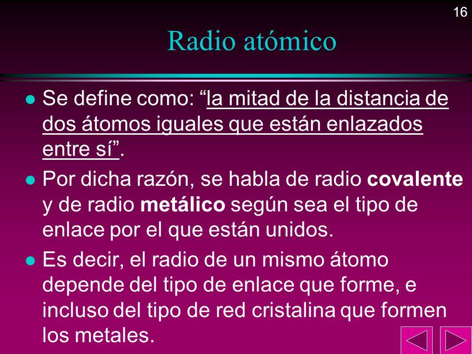 16 Radio atómico l Se define como: la mitad de la distancia de dos átomos iguales que están enlazados entre sí. l Por dicha razón, se habla de radio c
