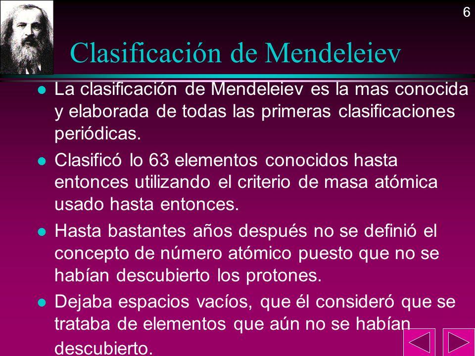 6 Clasificación de Mendeleiev l La clasificación de Mendeleiev es la mas conocida y elaborada de todas las primeras clasificaciones periódicas. l Clas