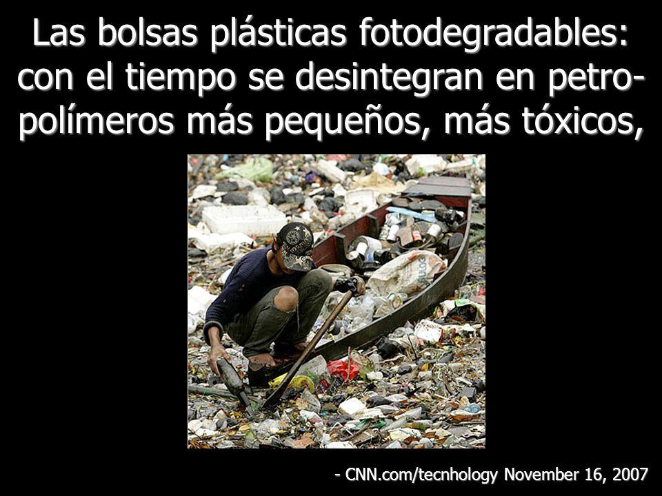 Las bolsas plásticas fotodegradables: con el tiempo se desintegran en petro- polímeros más pequeños, más tóxicos, - CNN.com/tecnhology November 16, 2007