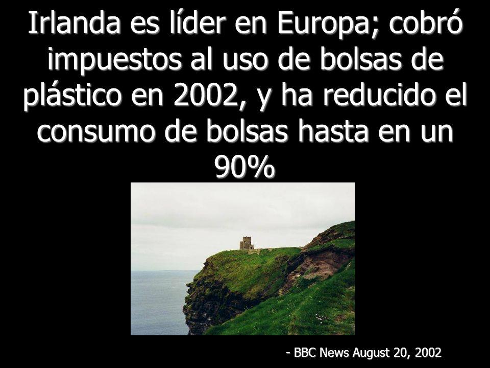 Irlanda es líder en Europa; cobró impuestos al uso de bolsas de plástico en 2002, y ha reducido el consumo de bolsas hasta en un 90% - BBC News August 20, 2002