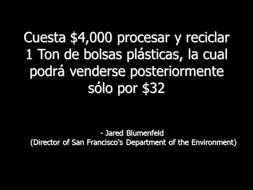 Cuesta $4,000 procesar y reciclar 1 Ton de bolsas plásticas, la cual podrá venderse posteriormente sólo por $32 - Jared Blumenfeld (Director of San Fr