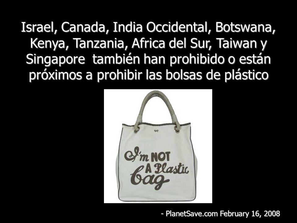Israel, Canada, India Occidental, Botswana, Kenya, Tanzania, Africa del Sur, Taiwan y Singapore también han prohibido o están próximos a prohibir las bolsas de plástico - PlanetSave.com February 16, 2008