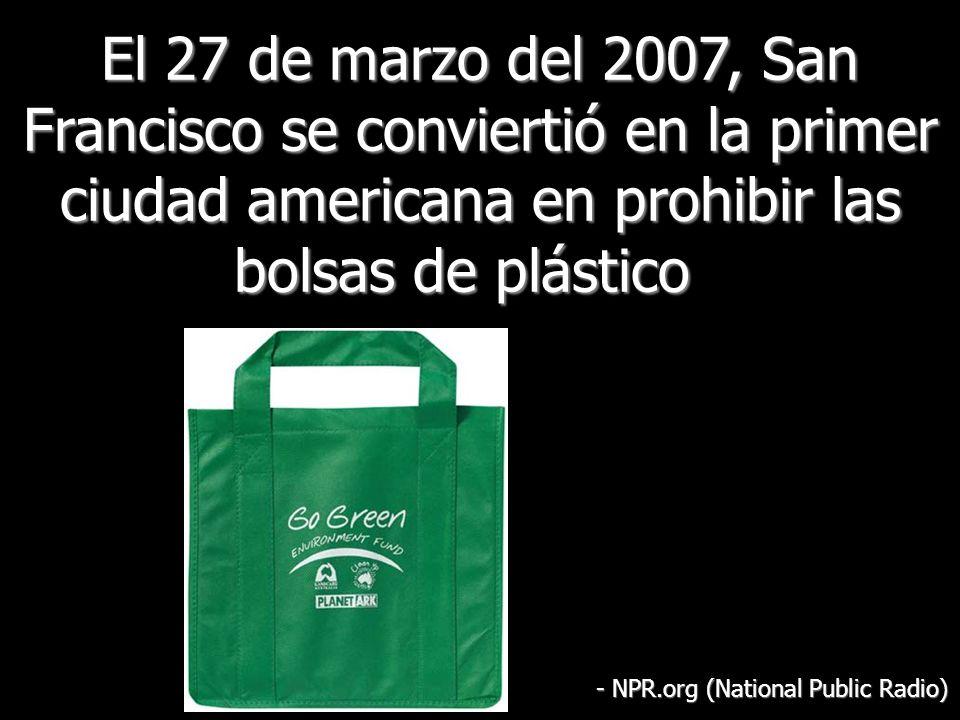 El 27 de marzo del 2007, San Francisco se conviertió en la primer ciudad americana en prohibir las bolsas de plástico El 27 de marzo del 2007, San Francisco se conviertió en la primer ciudad americana en prohibir las bolsas de plástico - NPR.org (National Public Radio)