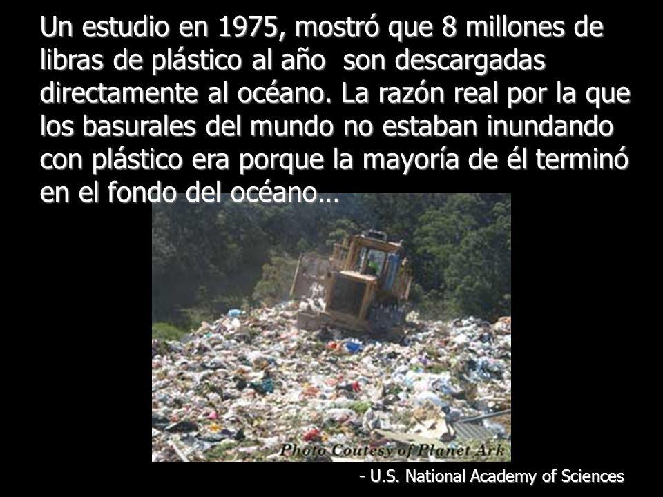 Un estudio en 1975, mostró que 8 millones de libras de plástico al año son descargadas directamente al océano.