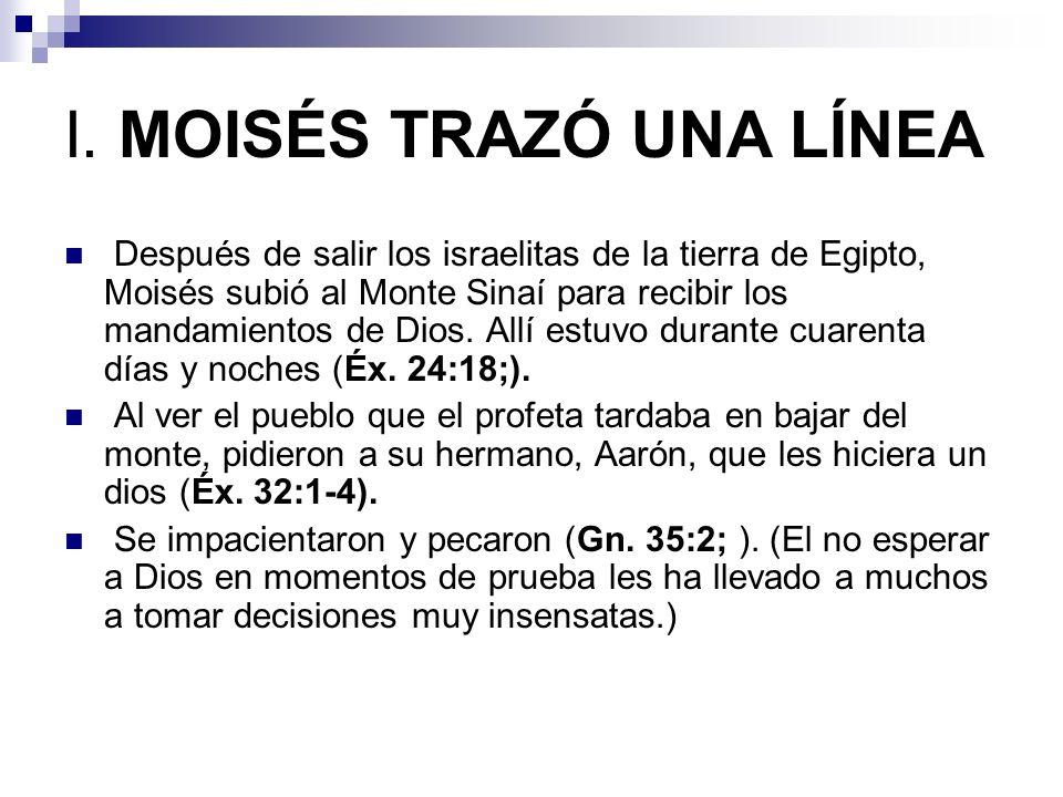I. MOISÉS TRAZÓ UNA LÍNEA Después de salir los israelitas de la tierra de Egipto, Moisés subió al Monte Sinaí para recibir los mandamientos de Dios. A