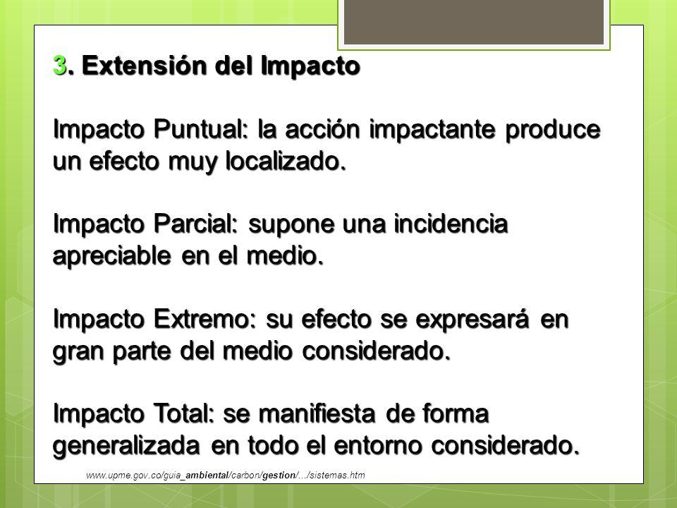 3. Extensión del Impacto Impacto Puntual: la acción impactante produce un efecto muy localizado. Impacto Parcial: supone una incidencia apreciable en