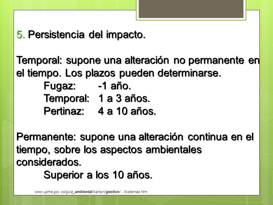 5. Persistencia del impacto. Temporal: supone una alteración no permanente en el tiempo. Los plazos pueden determinarse. Fugaz: -1 año. Temporal:1 a 3