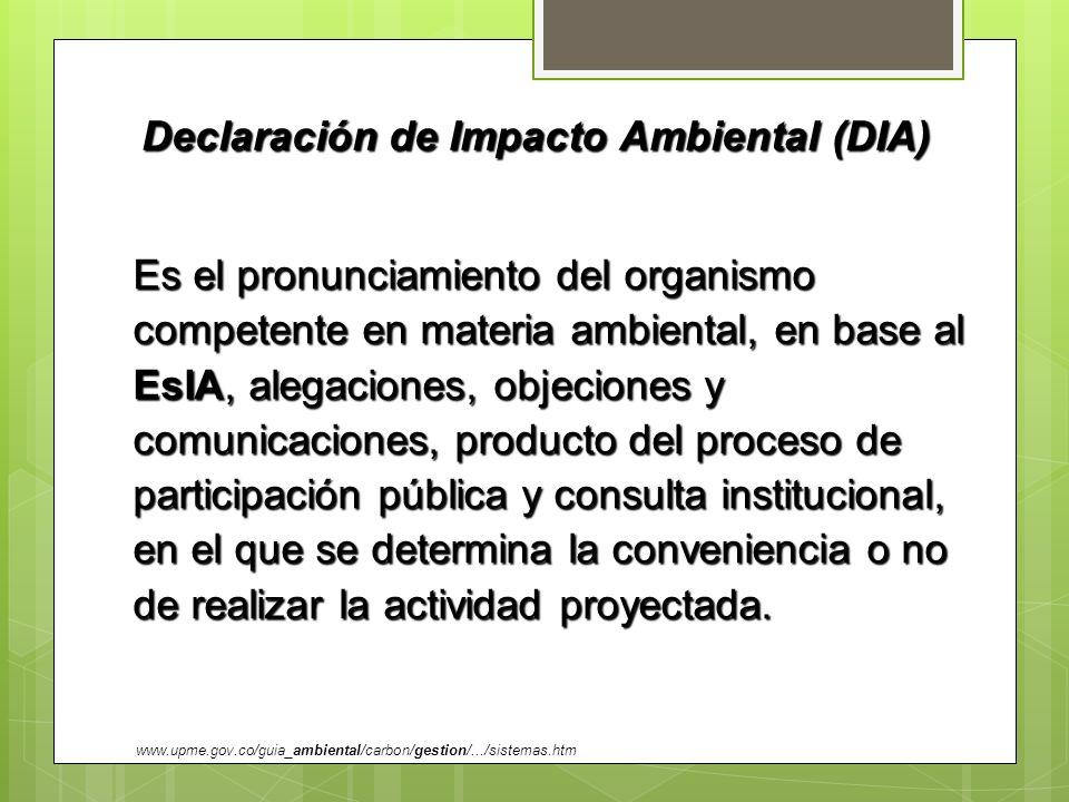 Declaración de Impacto Ambiental (DIA) Es el pronunciamiento del organismo competente en materia ambiental, en base al EsIA, alegaciones, objeciones y