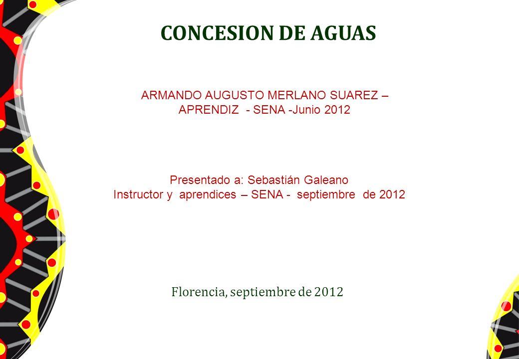 CONCESION DE AGUAS Florencia, septiembre de 2012 ARMANDO AUGUSTO MERLANO SUAREZ – APRENDIZ - SENA -Junio 2012 Presentado a: Sebastián Galeano Instruct