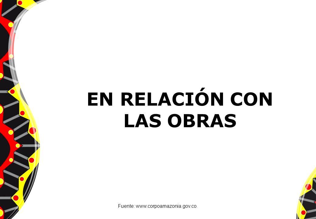 EN RELACIÓN CON LAS OBRAS Fuente: www.corpoamazonia.gov.co.