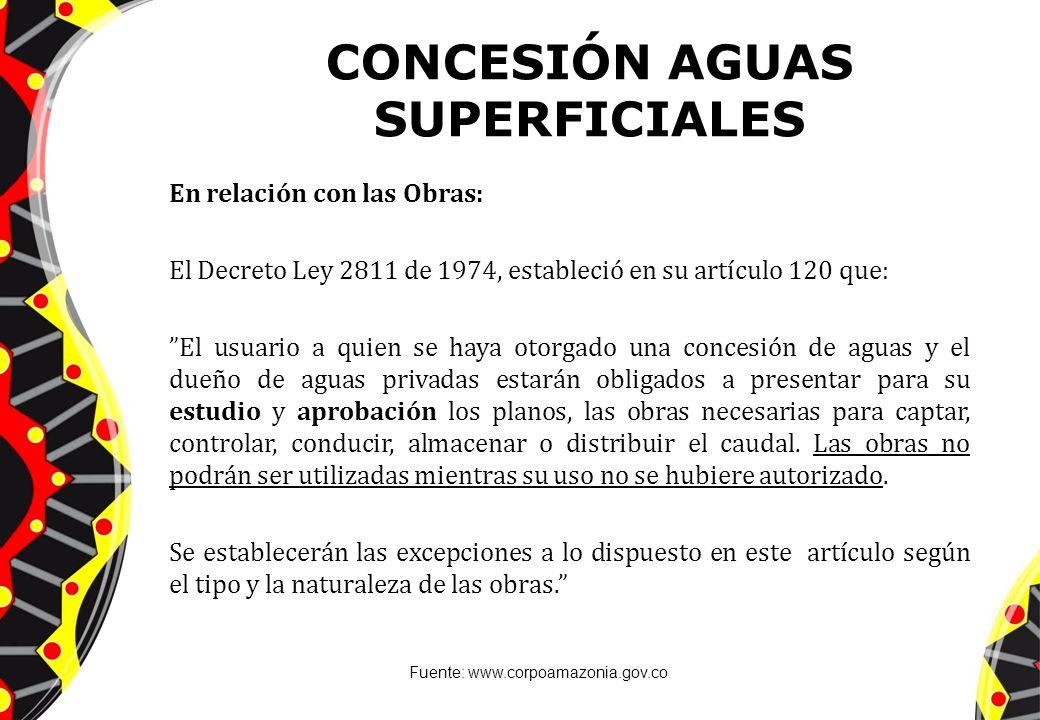 CONCESIÓN AGUAS SUPERFICIALES En relación con las Obras: El Decreto Ley 2811 de 1974, estableció en su artículo 120 que: El usuario a quien se haya ot