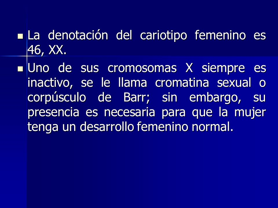 La denotación del cariotipo femenino es 46, XX. La denotación del cariotipo femenino es 46, XX. Uno de sus cromosomas X siempre es inactivo, se le lla