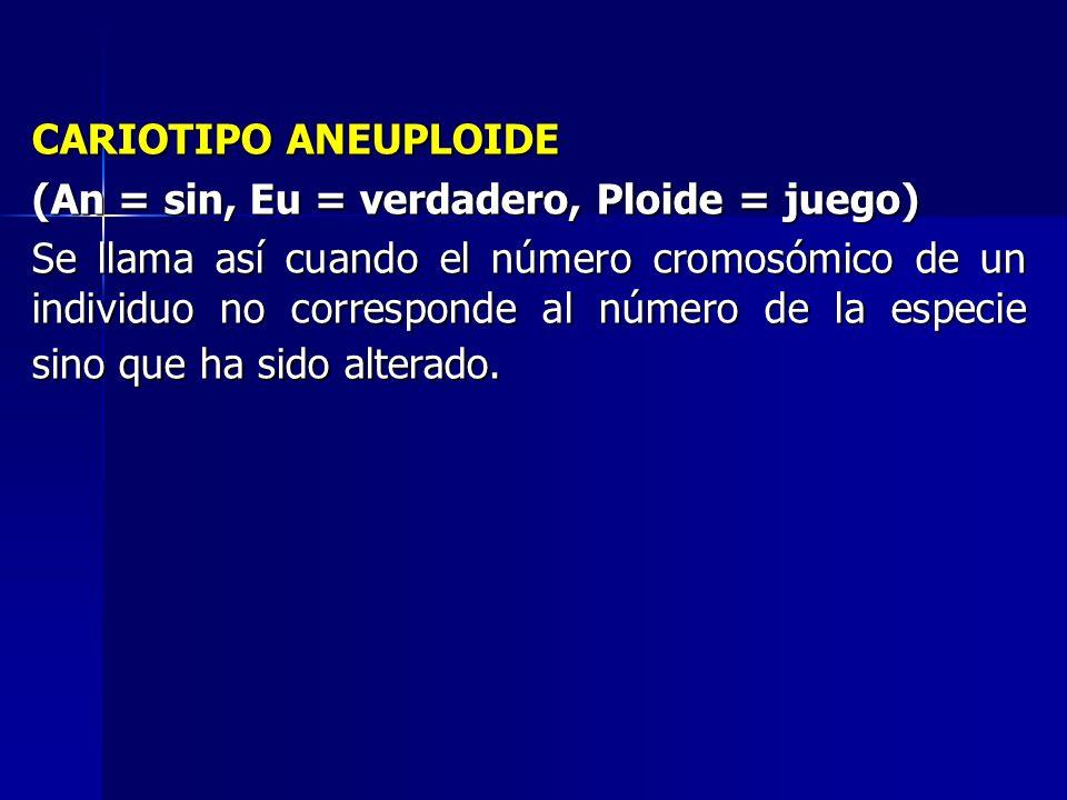 CARIOTIPO ANEUPLOIDE (An = sin, Eu = verdadero, Ploide = juego) Se llama así cuando el número cromosómico de un individuo no corresponde al número de