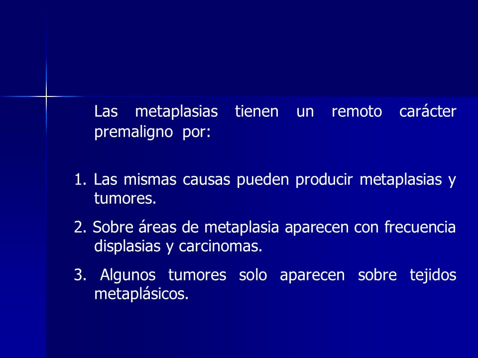 Las metaplasias tienen un remoto carácter premaligno por: 1. Las mismas causas pueden producir metaplasias y tumores. 2. Sobre áreas de metaplasia apa
