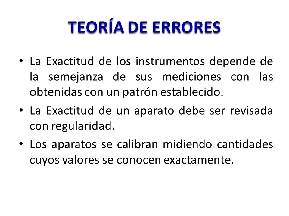 TEORÍA DE ERRORES La Exactitud de los instrumentos depende de la semejanza de sus mediciones con las obtenidas con un patrón establecido. La Exactitud