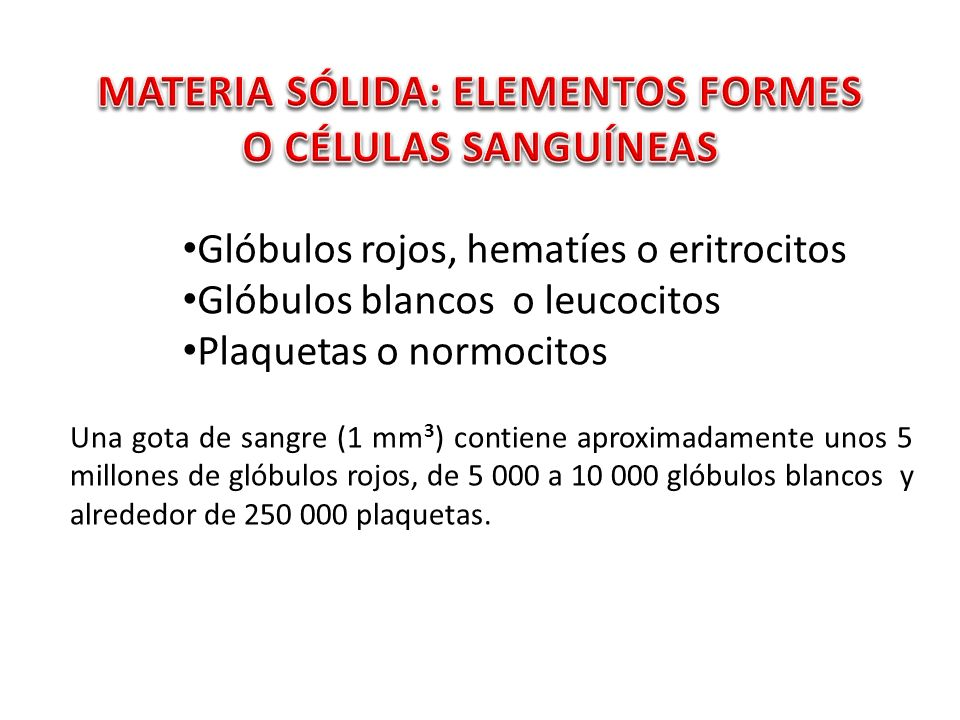 Glóbulos rojos, hematíes o eritrocitos Glóbulos blancos o leucocitos Plaquetas o normocitos Una gota de sangre (1 mm 3 ) contiene aproximadamente unos