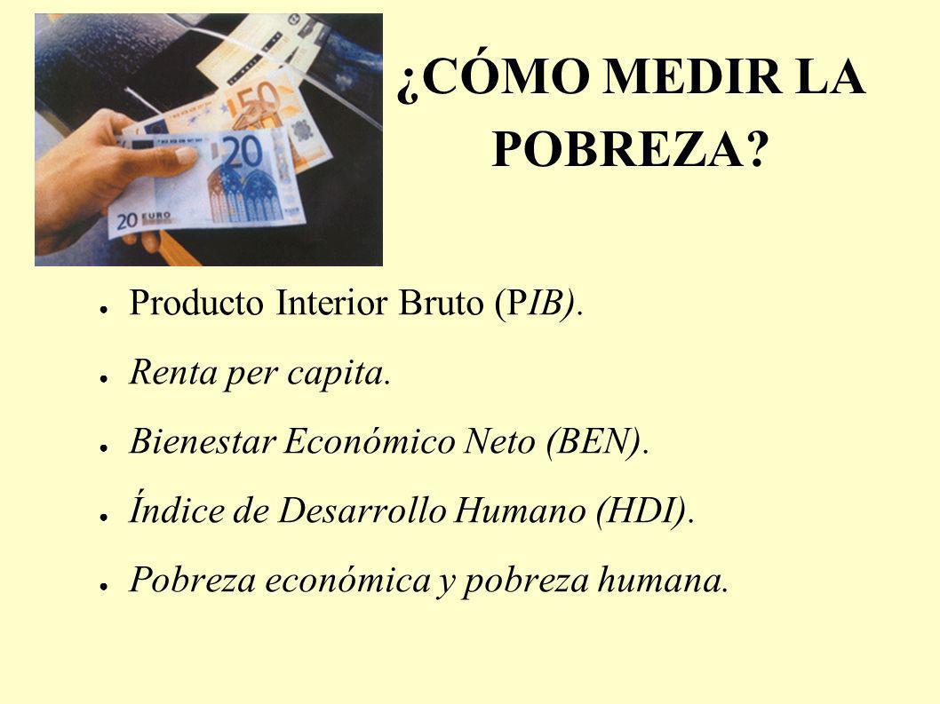 ¿CÓMO MEDIR LA POBREZA? Producto Interior Bruto (PIB). Renta per capita. Bienestar Económico Neto (BEN). Índice de Desarrollo Humano (HDI). Pobreza ec