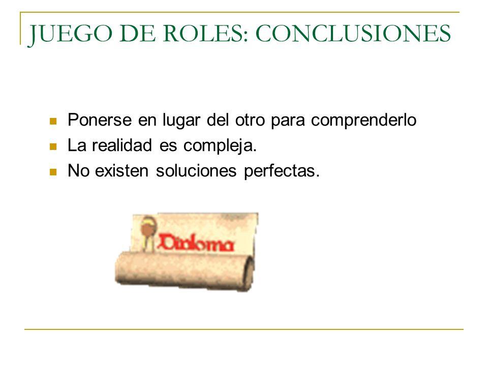 JUEGO DE ROLES: CONCLUSIONES Ponerse en lugar del otro para comprenderlo La realidad es compleja.