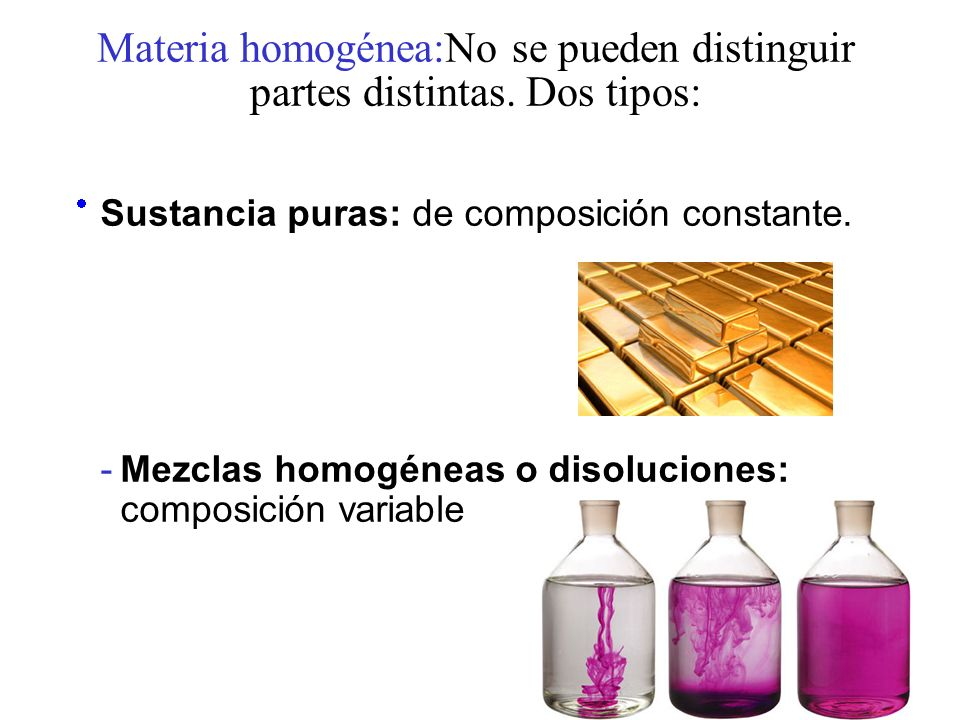 Materia homogénea:No se pueden distinguir partes distintas. Dos tipos: Sustancia puras: de composición constante. -Mezclas homogéneas o disoluciones: