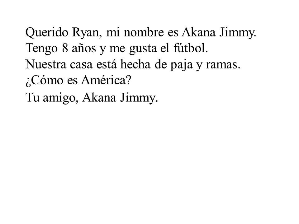 Querido Ryan, mi nombre es Akana Jimmy.Tengo 8 años y me gusta el fútbol.