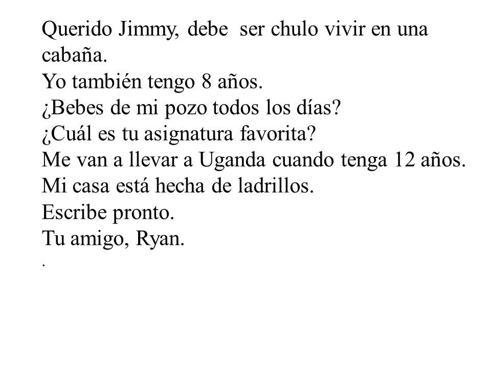 Querido Jimmy, debe ser chulo vivir en una cabaña.