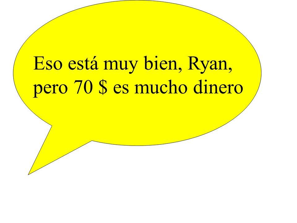 Eso está muy bien, Ryan, pero 70 $ es mucho dinero