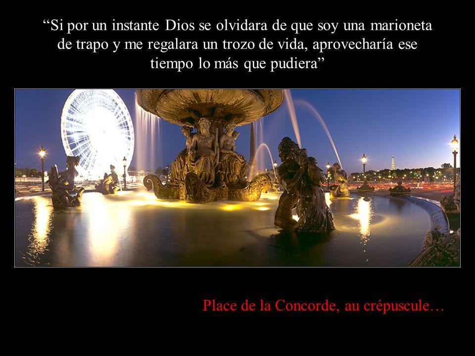 Place de la Concorde, au crépuscule… Si por un instante Dios se olvidara de que soy una marioneta de trapo y me regalara un trozo de vida, aprovecharía ese tiempo lo más que pudiera