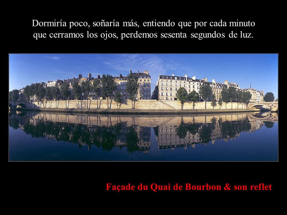 Façade du Quai de Bourbon & son reflet Dormiría poco, soñaría más, entiendo que por cada minuto que cerramos los ojos, perdemos sesenta segundos de luz.