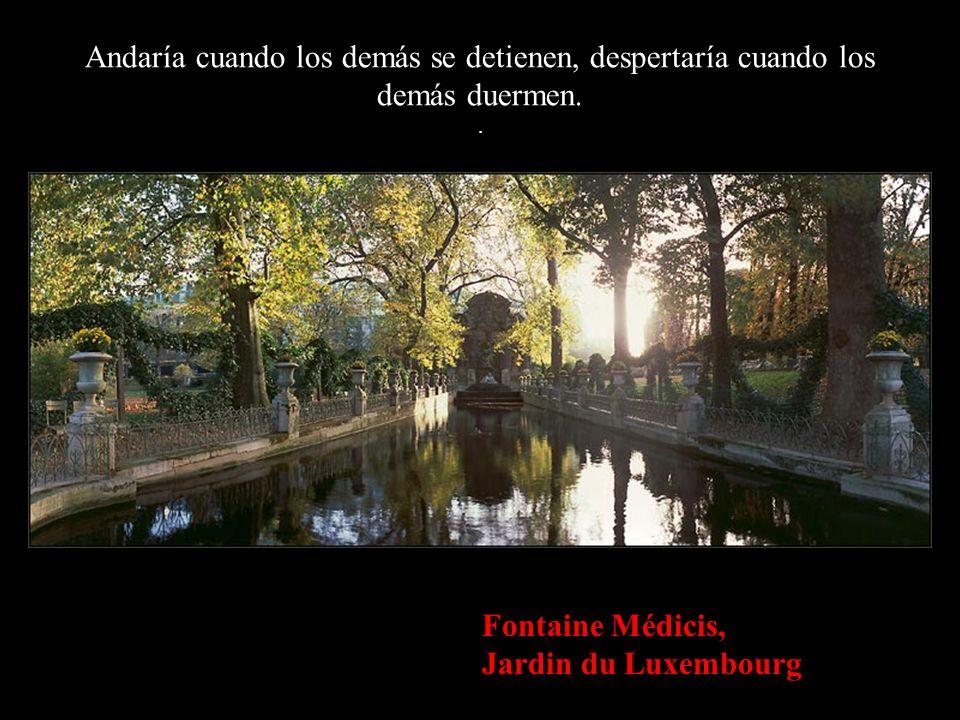 Fontaine Médicis, Jardin du Luxembourg Andaría cuando los demás se detienen, despertaría cuando los demás duermen..