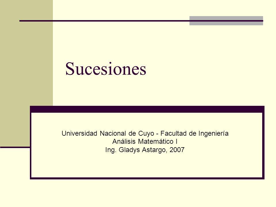 Sucesiones Universidad Nacional de Cuyo - Facultad de Ingeniería Análisis Matemático I Ing. Gladys Astargo, 2007