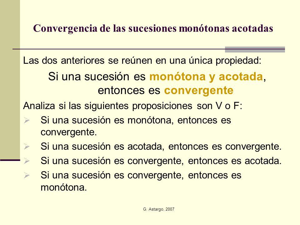 G. Astargo, 2007 Convergencia de las sucesiones monótonas acotadas Las dos anteriores se reúnen en una única propiedad: Si una sucesión es monótona y