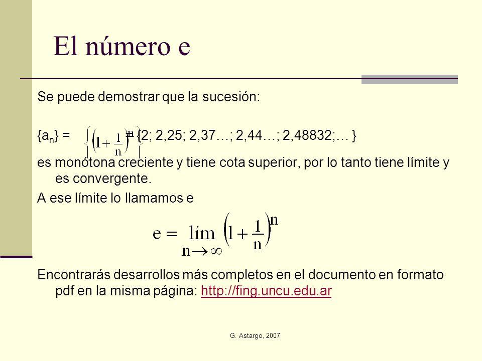 G. Astargo, 2007 El número e Se puede demostrar que la sucesión: {a n } = = {2; 2,25; 2,37…; 2,44…; 2,48832;… } es monótona creciente y tiene cota sup